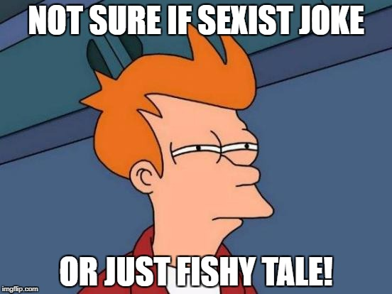 Futurama Fry Meme | NOT SURE IF SEXIST JOKE OR JUST FISHY TALE! | image tagged in memes,futurama fry | made w/ Imgflip meme maker