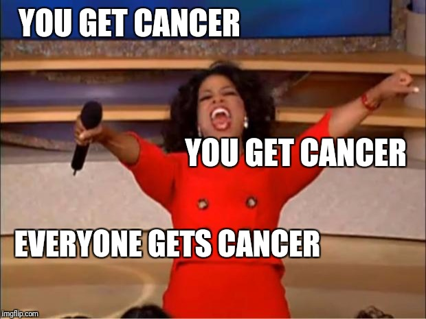 Oprah You Get A Meme | YOU GET CANCER YOU GET CANCER EVERYONE GETS CANCER | image tagged in memes,oprah you get a | made w/ Imgflip meme maker