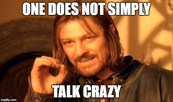 One Does Not Simply Meme | ONE DOES NOT SIMPLY TALK CRAZY | image tagged in memes,one does not simply | made w/ Imgflip meme maker