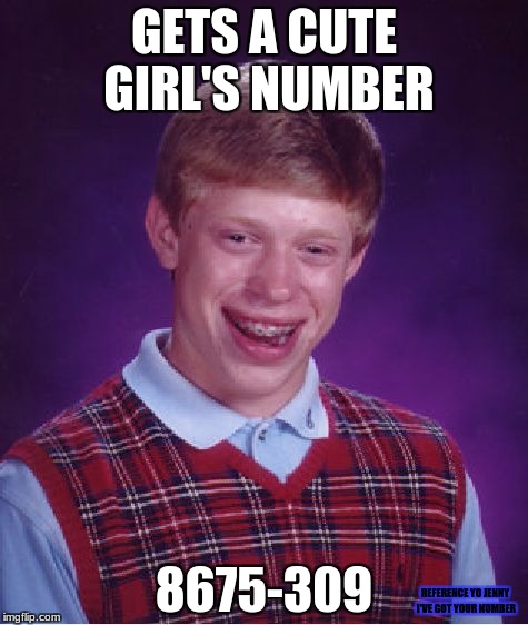 Bad Luck Brian Meme | GETS A CUTE GIRL'S NUMBER 8675-309 REFERENCE YO JENNY I'VE GOT YOUR NUMBER | image tagged in memes,bad luck brian,phone number,references | made w/ Imgflip meme maker