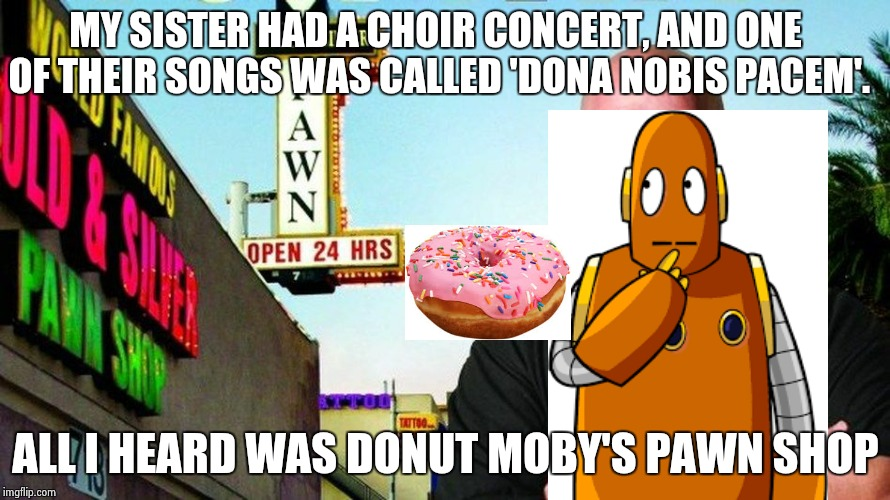 Ricks pawn shop | MY SISTER HAD A CHOIR CONCERT, AND ONE OF THEIR SONGS WAS CALLED 'DONA NOBIS PACEM'. ALL I HEARD WAS DONUT MOBY'S PAWN SHOP | image tagged in ricks pawn shop | made w/ Imgflip meme maker