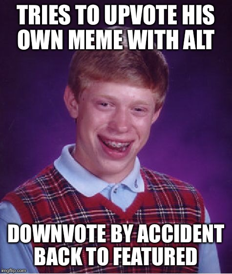 Bad Luck Brian Meme | TRIES TO UPVOTE HIS OWN MEME WITH ALT DOWNVOTE BY ACCIDENT BACK TO FEATURED | image tagged in memes,bad luck brian | made w/ Imgflip meme maker