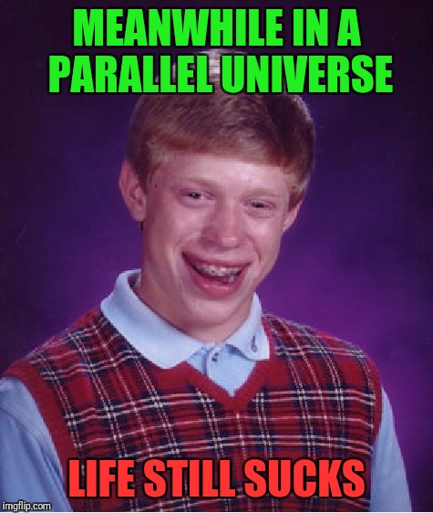 Meanwhile in a Parallel Universe | MEANWHILE IN A PARALLEL UNIVERSE LIFE STILL SUCKS | image tagged in memes,bad luck brian | made w/ Imgflip meme maker