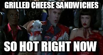 GRILLED CHEESE SANDWICHES SO HOT RIGHT NOW | made w/ Imgflip meme maker