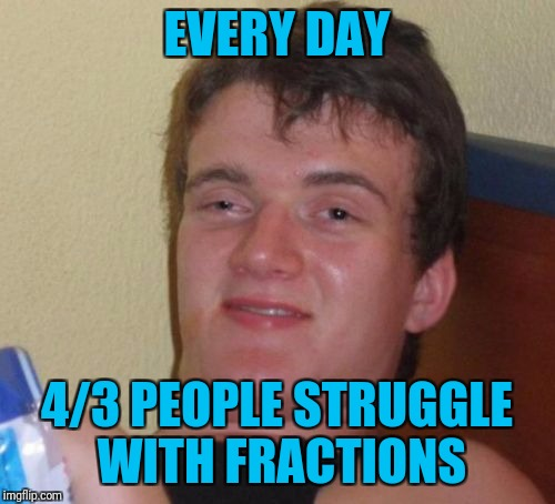 Leading cause of death in 195% of cities worldwide. | EVERY DAY 4/3 PEOPLE STRUGGLE WITH FRACTIONS | image tagged in memes,10 guy | made w/ Imgflip meme maker
