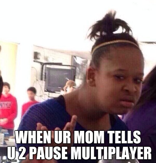 Black Girl Wat Meme | WHEN UR MOM TELLS U 2 PAUSE MULTIPLAYER | image tagged in memes,black girl wat | made w/ Imgflip meme maker