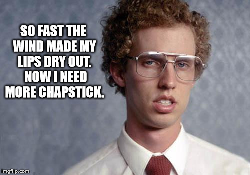 SO FAST THE WIND MADE MY LIPS DRY OUT.  NOW I NEED MORE CHAPSTICK. | made w/ Imgflip meme maker