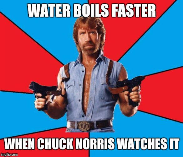 Chuck Norris With Guns Meme | WATER BOILS FASTER WHEN CHUCK NORRIS WATCHES IT | image tagged in memes,chuck norris with guns,chuck norris | made w/ Imgflip meme maker