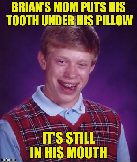 Bad Luck Brian Meme | BRIAN'S MOM PUTS HIS TOOTH UNDER HIS PILLOW IT'S STILL IN HIS MOUTH | image tagged in memes,bad luck brian | made w/ Imgflip meme maker