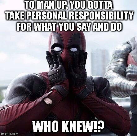 Deadpool Surprised | TO MAN UP, YOU GOTTA TAKE PERSONAL RESPONSIBILITY FOR WHAT YOU SAY AND DO WHO KNEW!? | image tagged in deadpool surprised | made w/ Imgflip meme maker