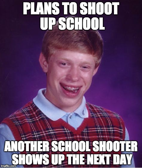 Bad Luck Brian Meme | PLANS TO SHOOT UP SCHOOL ANOTHER SCHOOL SHOOTER SHOWS UP THE NEXT DAY | image tagged in memes,bad luck brian | made w/ Imgflip meme maker