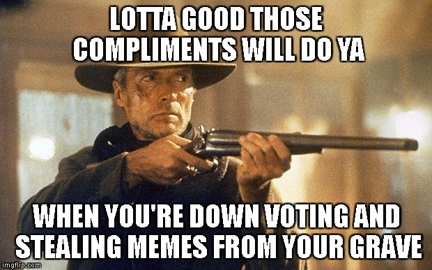 Unforgiven | LOTTA GOOD THOSE COMPLIMENTS WILL DO YA WHEN YOU'RE DOWN VOTING AND STEALING MEMES FROM YOUR GRAVE | image tagged in unforgiven | made w/ Imgflip meme maker