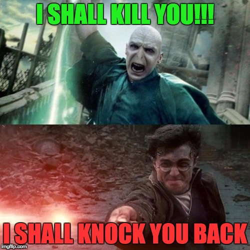 Harry Potter meme | I SHALL KILL YOU!!! I SHALL KNOCK YOU BACK | image tagged in harry potter meme | made w/ Imgflip meme maker