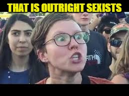 THAT IS OUTRIGHT SEXISTS | made w/ Imgflip meme maker