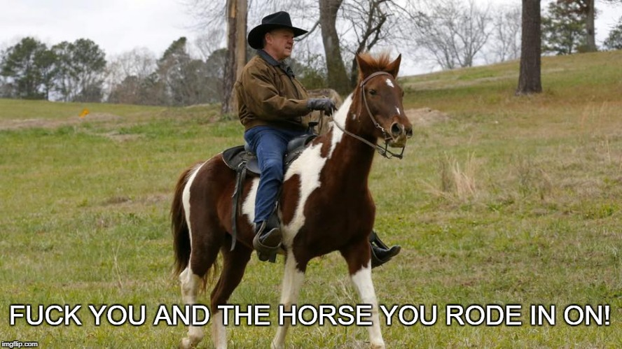 F**K YOU AND THE HORSE YOU RODE IN ON! | image tagged in roy moore,alabama,donald trump | made w/ Imgflip meme maker