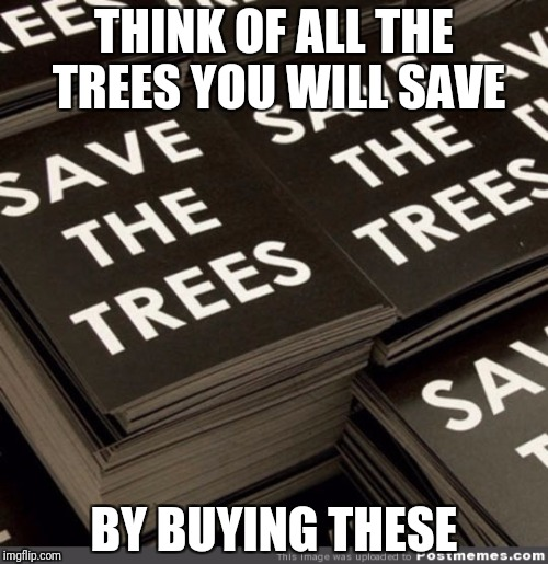 THINK OF ALL THE TREES YOU WILL SAVE BY BUYING THESE | image tagged in ironic | made w/ Imgflip meme maker