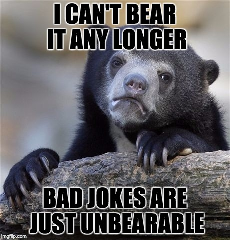 Confession Bear Meme | I CAN'T BEAR IT ANY LONGER BAD JOKES ARE JUST UNBEARABLE | image tagged in memes,confession bear | made w/ Imgflip meme maker