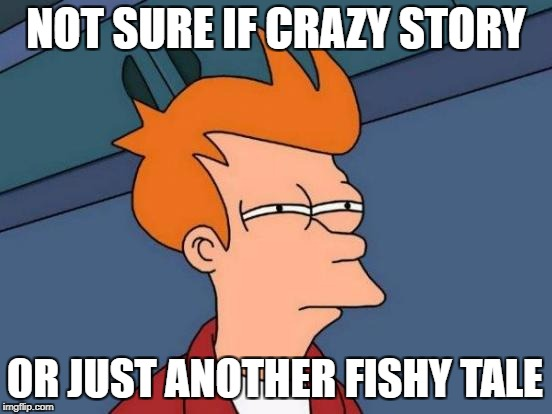Futurama Fry Meme | NOT SURE IF CRAZY STORY OR JUST ANOTHER FISHY TALE | image tagged in memes,futurama fry | made w/ Imgflip meme maker
