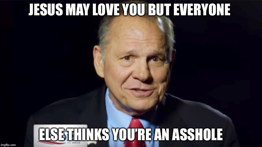 Everyone Hates Roy Moore | JESUS MAY LOVE YOU BUT EVERYONE ELSE THINKS YOU'RE AN ASSHOLE | image tagged in roy moore,judge roy moore,donald trump,rapist,loser | made w/ Imgflip meme maker