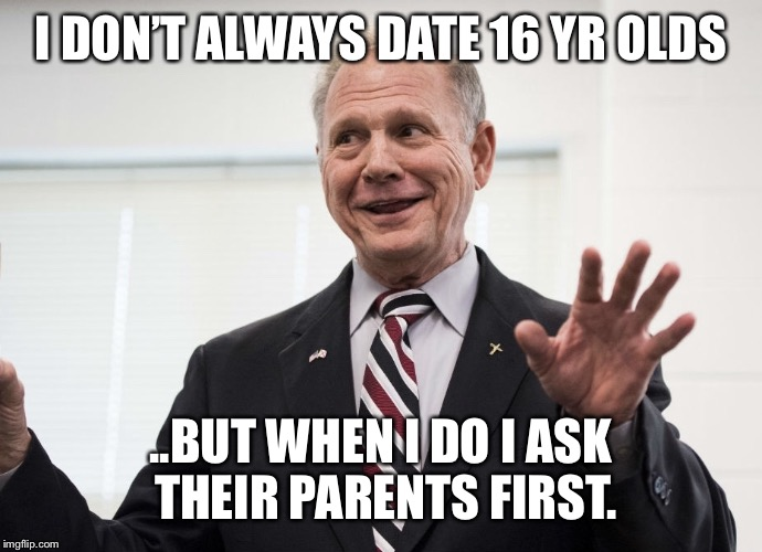 IDK You Be the Judge | I DON'T ALWAYS DATE 16 YR OLDS ..BUT WHEN I DO I ASK THEIR PARENTS FIRST. | image tagged in judge roy moore,republican,democrat,politics,political meme,dating | made w/ Imgflip meme maker