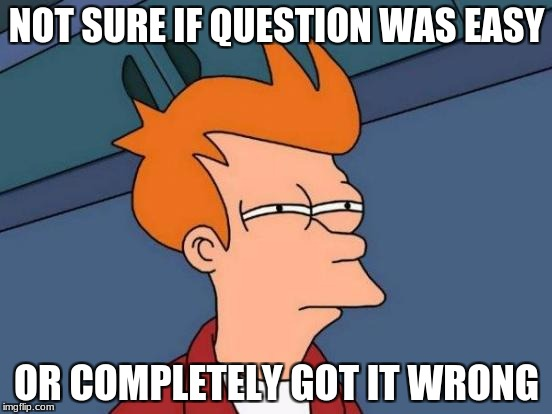 Futurama Fry Meme | NOT SURE IF QUESTION WAS EASY OR COMPLETELY GOT IT WRONG | image tagged in memes,futurama fry | made w/ Imgflip meme maker