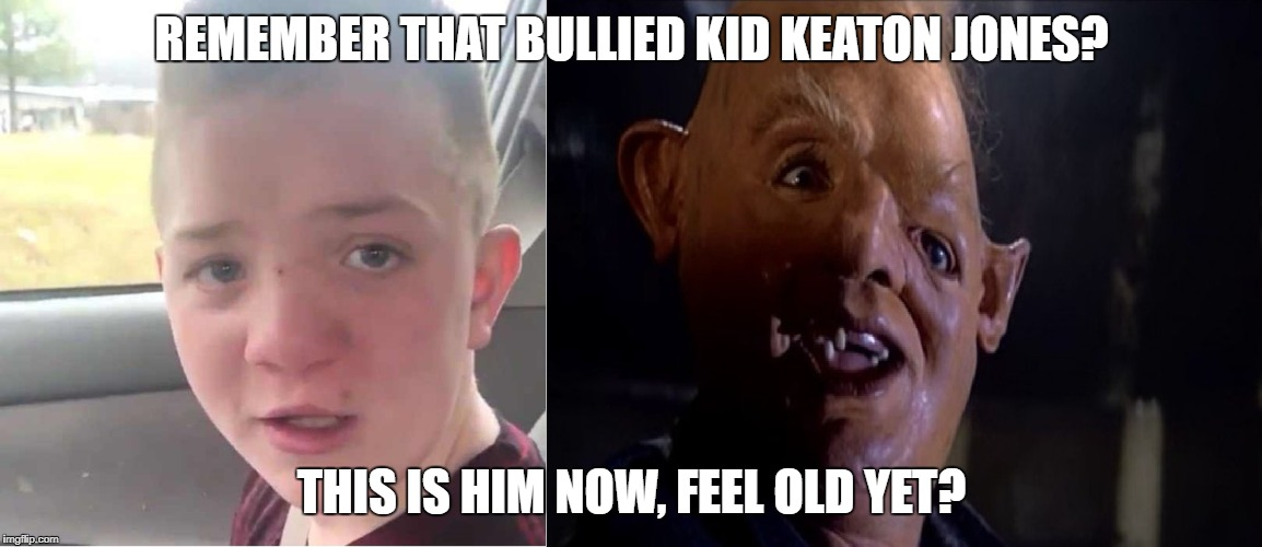 REMEMBER THAT BULLIED KID KEATON JONES? THIS IS HIM NOW, FEEL OLD YET? | image tagged in bullying,racism,sloth goonies,ugly,inbred,bully | made w/ Imgflip meme maker