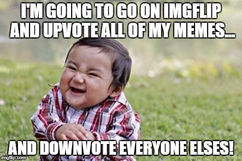 Evil Toddler Meme | I'M GOING TO GO ON IMGFLIP AND UPVOTE ALL OF MY MEMES... AND DOWNVOTE EVERYONE ELSES! | image tagged in memes,evil toddler | made w/ Imgflip meme maker