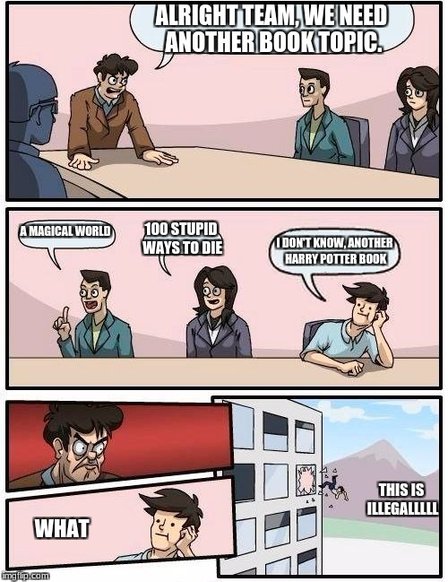 Boardroom Meeting Suggestion Meme | ALRIGHT TEAM, WE NEED ANOTHER BOOK TOPIC. A MAGICAL WORLD 100 STUPID WAYS TO DIE I DON'T KNOW, ANOTHER HARRY POTTER BOOK WHAT THIS IS ILLEGA | image tagged in memes,boardroom meeting suggestion | made w/ Imgflip meme maker