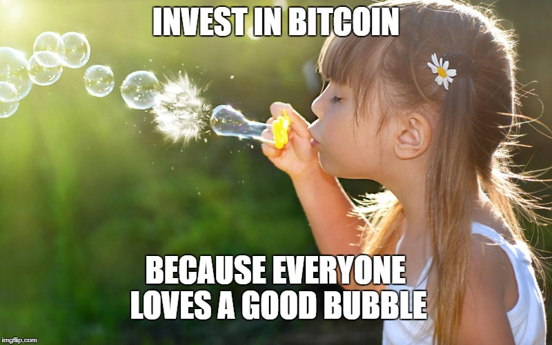 invest in bitcoin, because everyone loves a good bubble | INVEST IN BITCOIN BECAUSE EVERYONE LOVES A GOOD BUBBLE | image tagged in bitcoin,bubbles | made w/ Imgflip meme maker