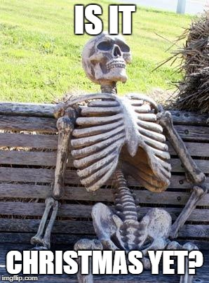 Waiting Skeleton Meme | IS IT CHRISTMAS YET? | image tagged in memes,waiting skeleton | made w/ Imgflip meme maker