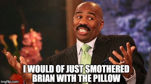 Steve Harvey Meme | I WOULD OF JUST SMOTHERED BRIAN WITH THE PILLOW | image tagged in memes,steve harvey | made w/ Imgflip meme maker