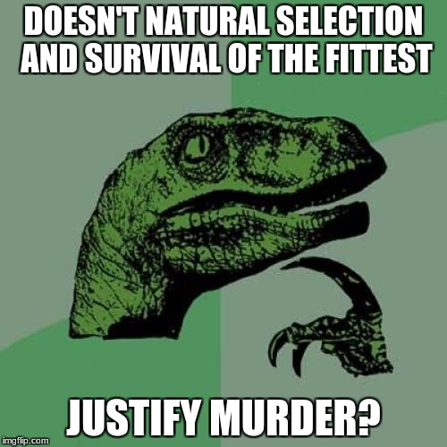 Philosoraptor Meme | DOESN'T NATURAL SELECTION AND SURVIVAL OF THE FITTEST JUSTIFY MURDER? | image tagged in memes,philosoraptor | made w/ Imgflip meme maker