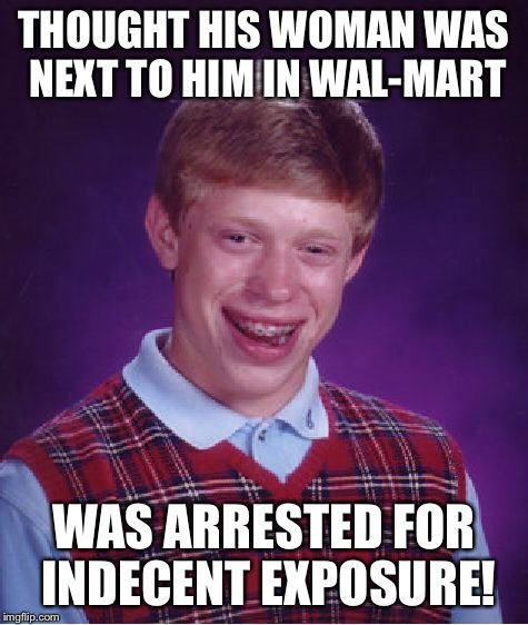 Bad Luck Brian Meme | THOUGHT HIS WOMAN WAS NEXT TO HIM IN WAL-MART WAS ARRESTED FOR INDECENT EXPOSURE! | image tagged in memes,bad luck brian | made w/ Imgflip meme maker