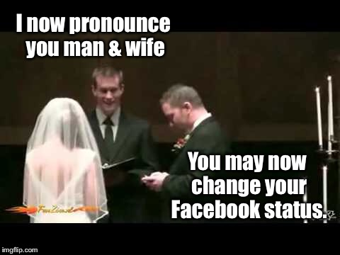 Millennial marriage | I now pronounce you man & wife You may now change your Facebook status. | image tagged in memes,wedding,facebook status | made w/ Imgflip meme maker