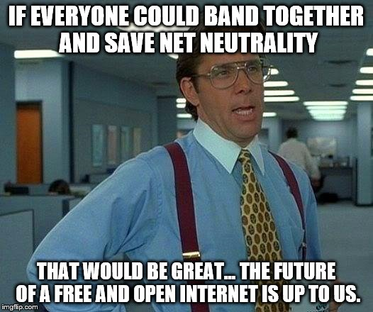 Net Neutrality | IF EVERYONE COULD BAND TOGETHER AND SAVE NET NEUTRALITY THAT WOULD BE GREAT... THE FUTURE OF A FREE AND OPEN INTERNET IS UP TO US. | image tagged in memes,that would be great,fcc,net neutrality,internet | made w/ Imgflip meme maker