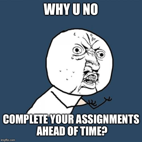 Y U No Meme | WHY U NO COMPLETE YOUR ASSIGNMENTS AHEAD OF TIME? | image tagged in memes,y u no | made w/ Imgflip meme maker
