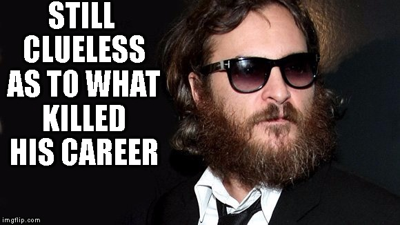 STILL CLUELESS AS TO WHAT KILLED HIS CAREER | image tagged in waquiem phoenix | made w/ Imgflip meme maker