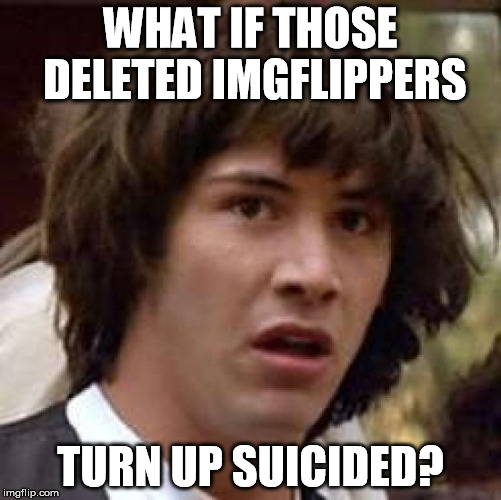 Conspiracy Keanu Meme | WHAT IF THOSE DELETED IMGFLIPPERS TURN UP SUICIDED? | image tagged in memes,conspiracy keanu | made w/ Imgflip meme maker