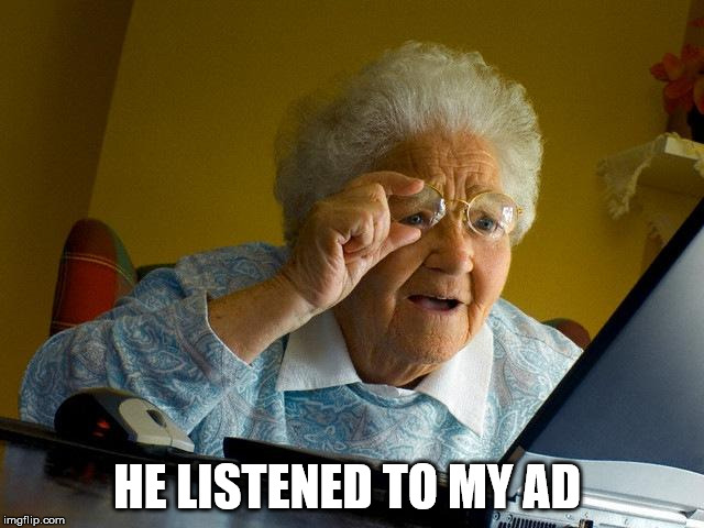 Grandma Finds The Internet Meme | HE LISTENED TO MY AD | image tagged in memes,grandma finds the internet | made w/ Imgflip meme maker