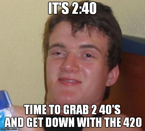 happy bday to me... | IT'S 2:40 TIME TO GRAB 2 40'S AND GET DOWN WITH THE 420 | image tagged in memes,10 guy | made w/ Imgflip meme maker