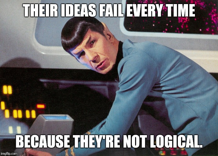 Their ideas fail because... | THEIR IDEAS FAIL EVERY TIME BECAUSE THEY'RE NOT LOGICAL. | image tagged in it's life jim,but not as we know it,not logical,spock,ideas,fail | made w/ Imgflip meme maker