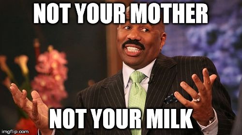 Steve Harvey Meme | NOT YOUR MOTHER NOT YOUR MILK | image tagged in memes,steve harvey | made w/ Imgflip meme maker