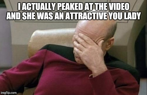 Captain Picard Facepalm Meme | I ACTUALLY PEAKED AT THE VIDEO AND SHE WAS AN ATTRACTIVE YOU LADY | image tagged in memes,captain picard facepalm | made w/ Imgflip meme maker