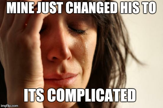 First World Problems Meme | MINE JUST CHANGED HIS TO ITS COMPLICATED | image tagged in memes,first world problems | made w/ Imgflip meme maker