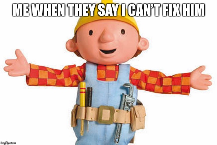 Bob The Builder | ME WHEN THEY SAY I CAN'T FIX HIM | image tagged in bob the builder | made w/ Imgflip meme maker