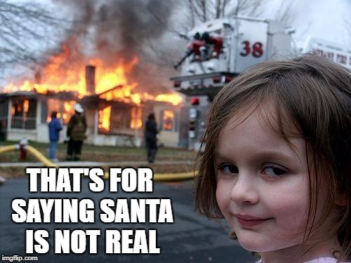 Disaster Girl Meme | THAT'S FOR SAYING SANTA IS NOT REAL | image tagged in memes,disaster girl | made w/ Imgflip meme maker