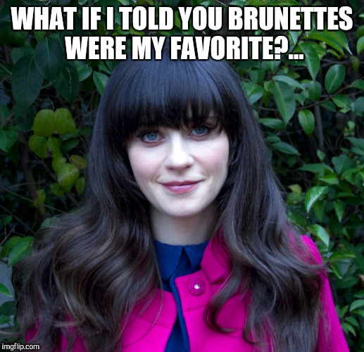 WHAT IF I TOLD YOU BRUNETTES WERE MY FAVORITE?... | made w/ Imgflip meme maker