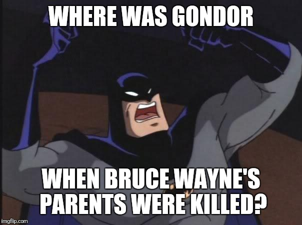Where was it | WHERE WAS GONDOR WHEN BRUCE WAYNE'S PARENTS WERE KILLED? | image tagged in cause i work out batman,where was gondor,batman,bruce wayne,killed | made w/ Imgflip meme maker