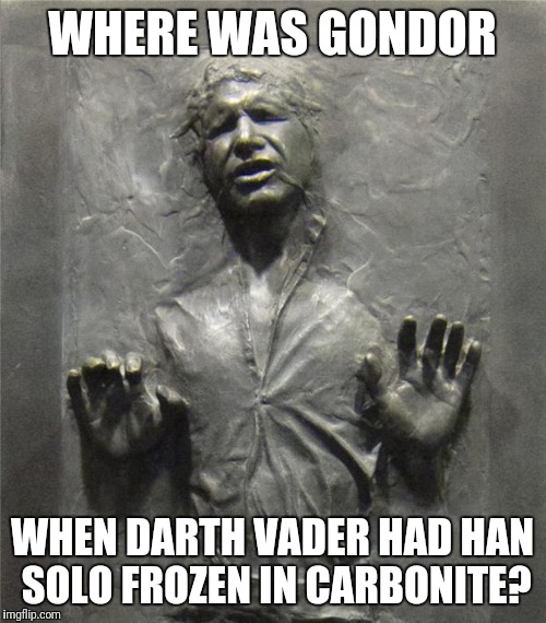 When Han Solo was frozen | WHERE WAS GONDOR WHEN DARTH VADER HAD HAN SOLO FROZEN IN CARBONITE? | image tagged in han solo frozen carbonite,darth vader,where was gondor,star wars | made w/ Imgflip meme maker
