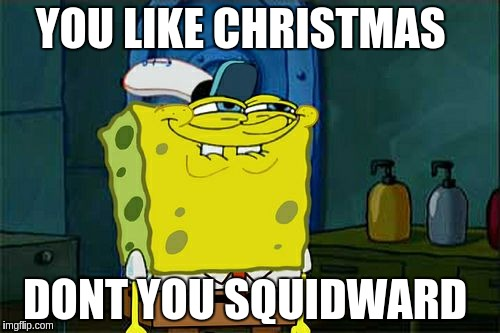 Dont You Squidward Meme | YOU LIKE CHRISTMAS DONT YOU SQUIDWARD | image tagged in memes,dont you squidward | made w/ Imgflip meme maker